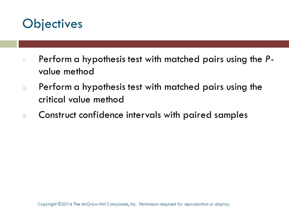 Perform a hypothesis test with matched pairs using the P-value method Objective 1 Copyright ©2014 The McGraw-Hill Companies, Inc.