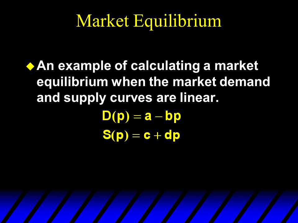 Market Equilibrium  An example of calculating a market equilibrium when the market demand and supply curves are linear.