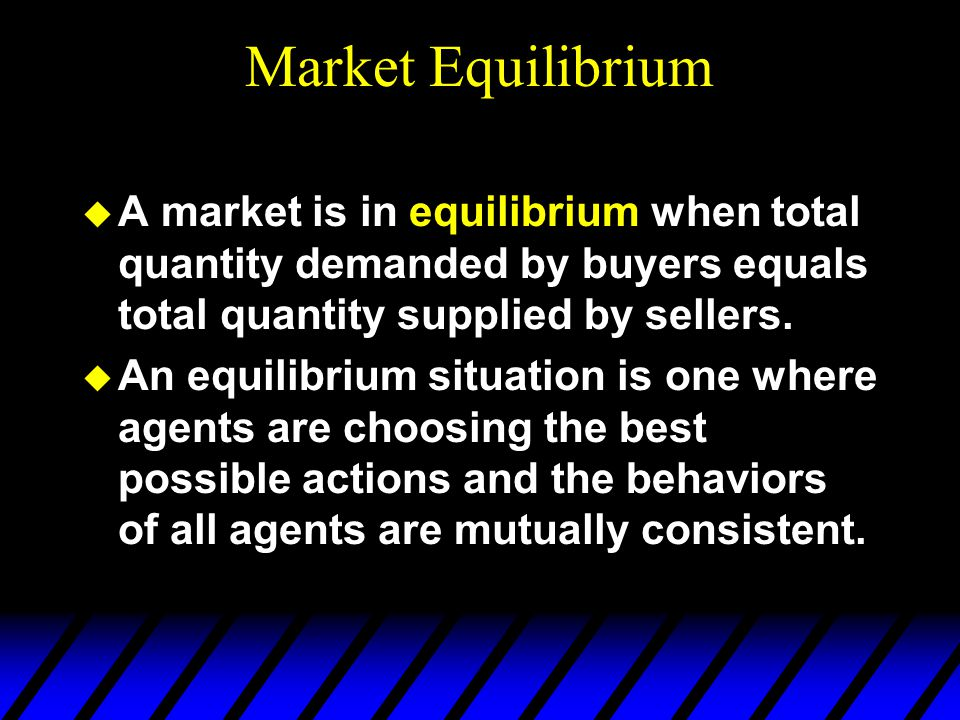 Market Equilibrium  A market is in equilibrium when total quantity demanded by buyers equals total quantity supplied by sellers.  An equilibrium sit