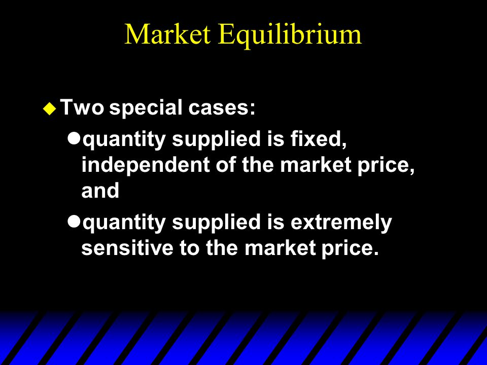 Market Equilibrium  Two special cases: quantity supplied is fixed, independent of the market price, and quantity supplied is extremely sensitive to t