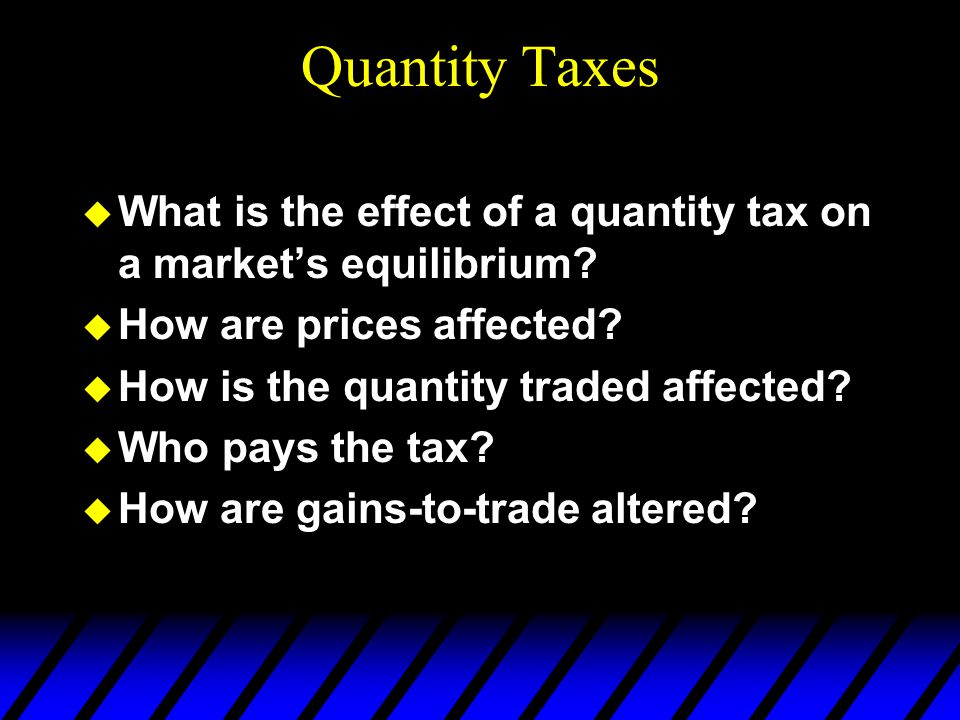 Quantity Taxes  What is the effect of a quantity tax on a market's equilibrium?  How are prices affected?  How is the quantity traded affected?  W
