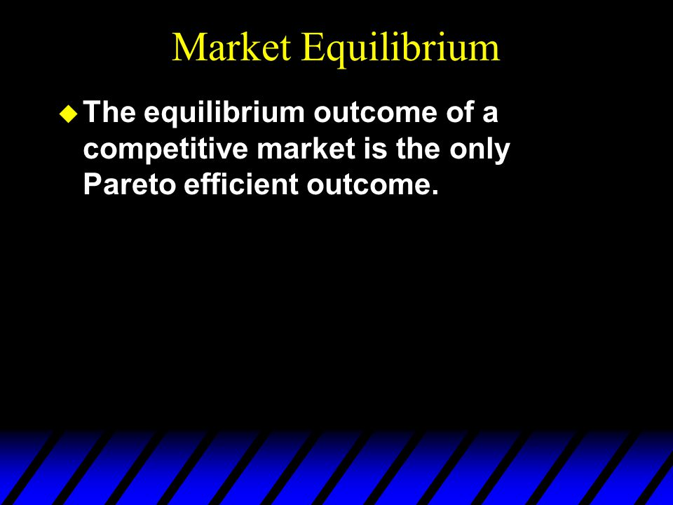 Market Equilibrium  The equilibrium outcome of a competitive market is the only Pareto efficient outcome.