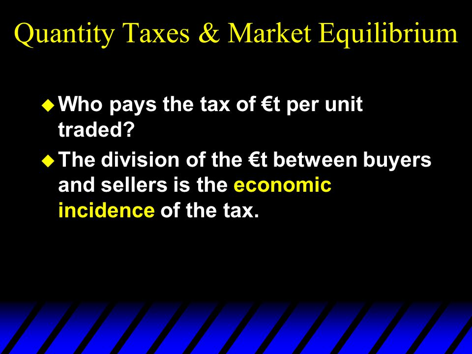 Quantity Taxes & Market Equilibrium  Who pays the tax of €t per unit traded?  The division of the €t between buyers and sellers is the economic inci