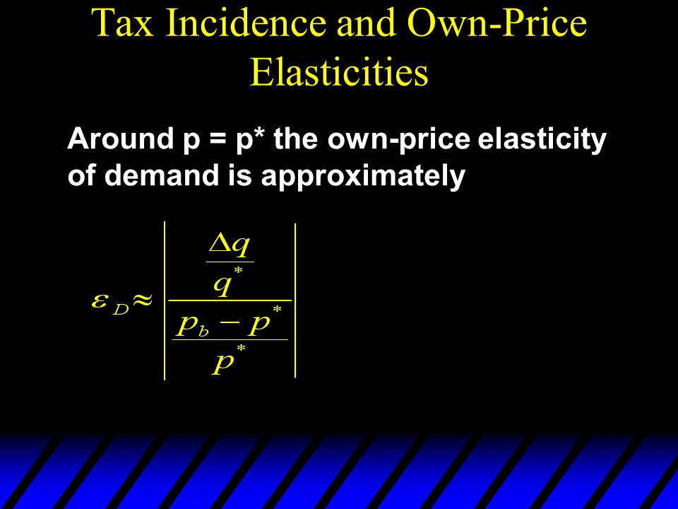 Tax Incidence and Own-Price Elasticities Around p = p* the own-price elasticity of demand is approximately