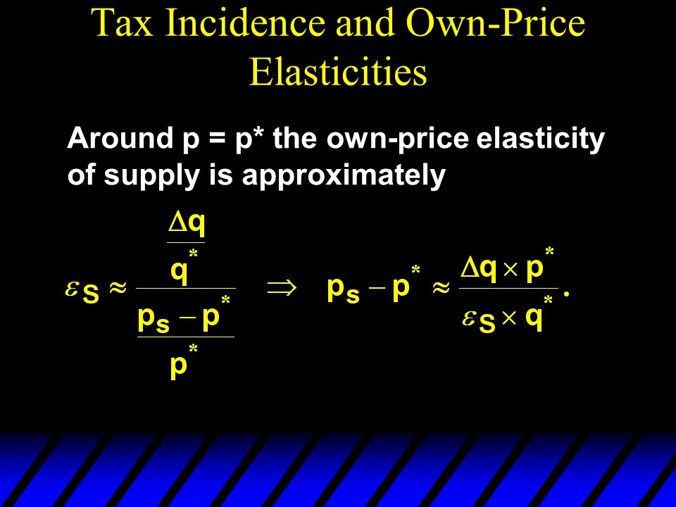 Tax Incidence and Own-Price Elasticities Around p = p* the own-price elasticity of supply is approximately