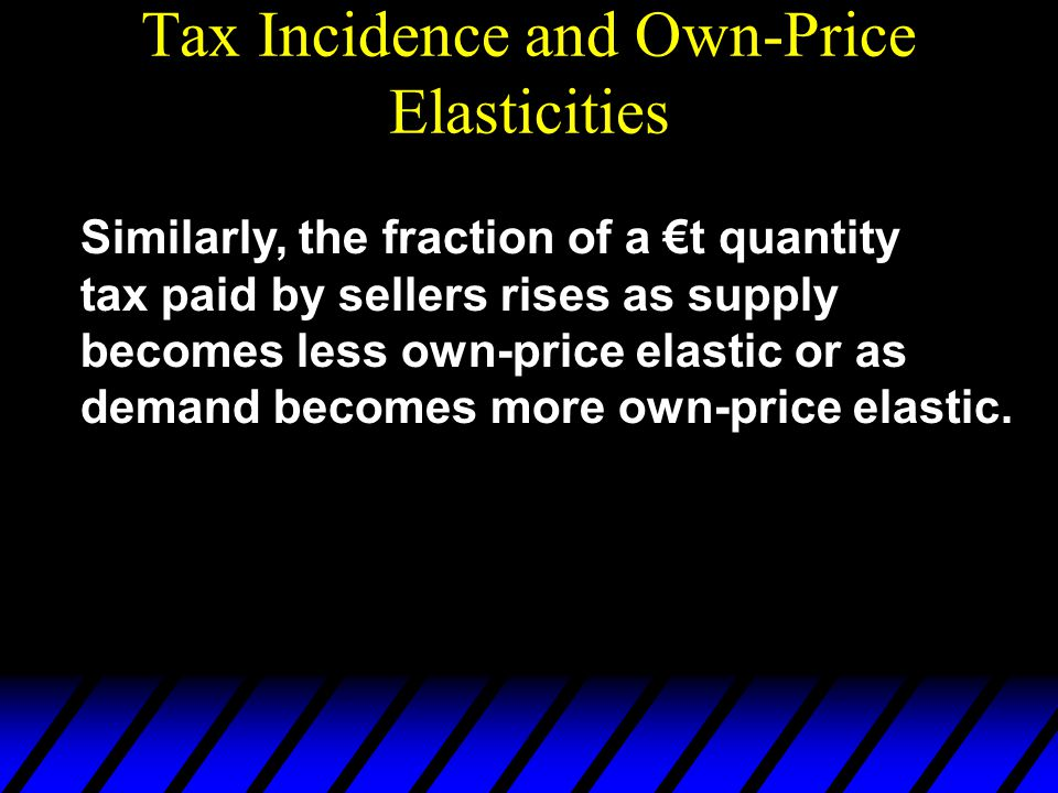 Tax Incidence and Own-Price Elasticities Similarly, the fraction of a €t quantity tax paid by sellers rises as supply becomes less own-price elastic o
