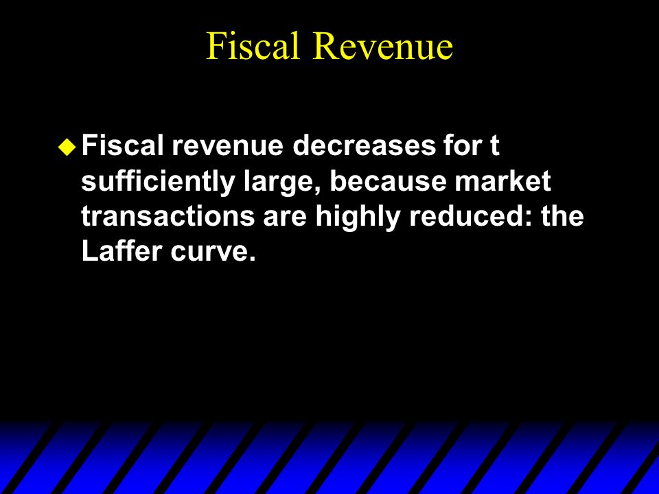 Fiscal Revenue  Fiscal revenue decreases for t sufficiently large, because market transactions are highly reduced: the Laffer curve.