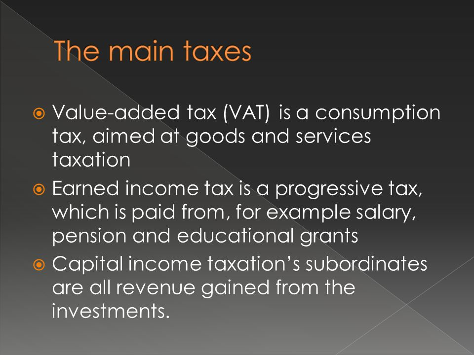  Value-added tax (VAT) is a consumption tax, aimed at goods and services taxation  Earned income tax is a progressive tax, which is paid from, for example salary, pension and educational grants  Capital income taxation's subordinates are all revenue gained from the investments.