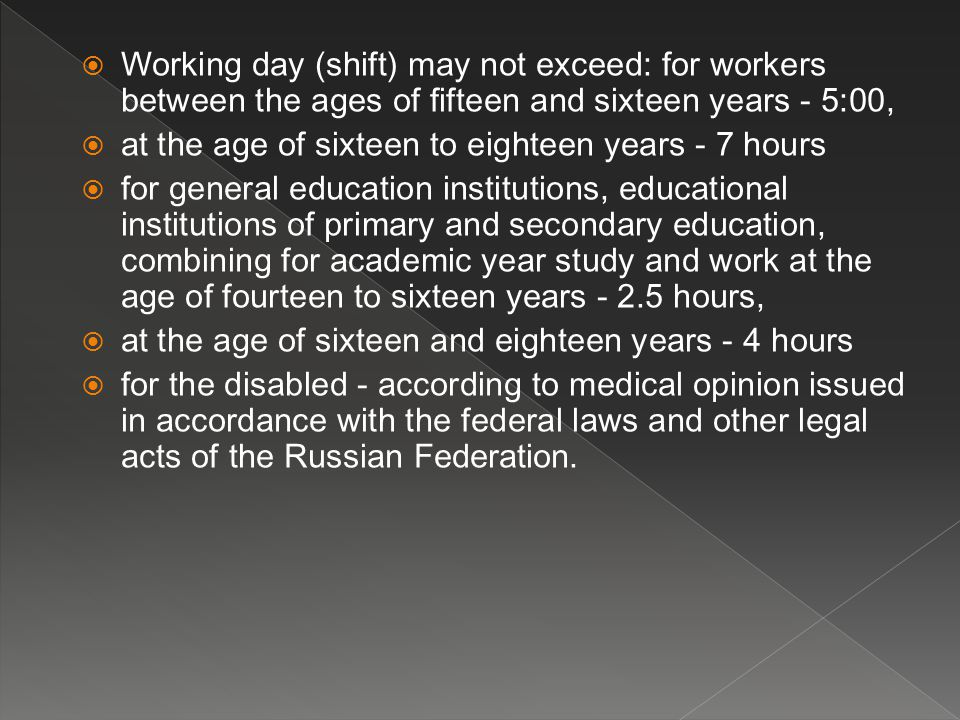  Working day (shift) may not exceed: for workers between the ages of fifteen and sixteen years - 5:00,  at the age of sixteen to eighteen years - 7 hours  for general education institutions, educational institutions of primary and secondary education, combining for academic year study and work at the age of fourteen to sixteen years - 2.5 hours,  at the age of sixteen and eighteen years - 4 hours  for the disabled - according to medical opinion issued in accordance with the federal laws and other legal acts of the Russian Federation.