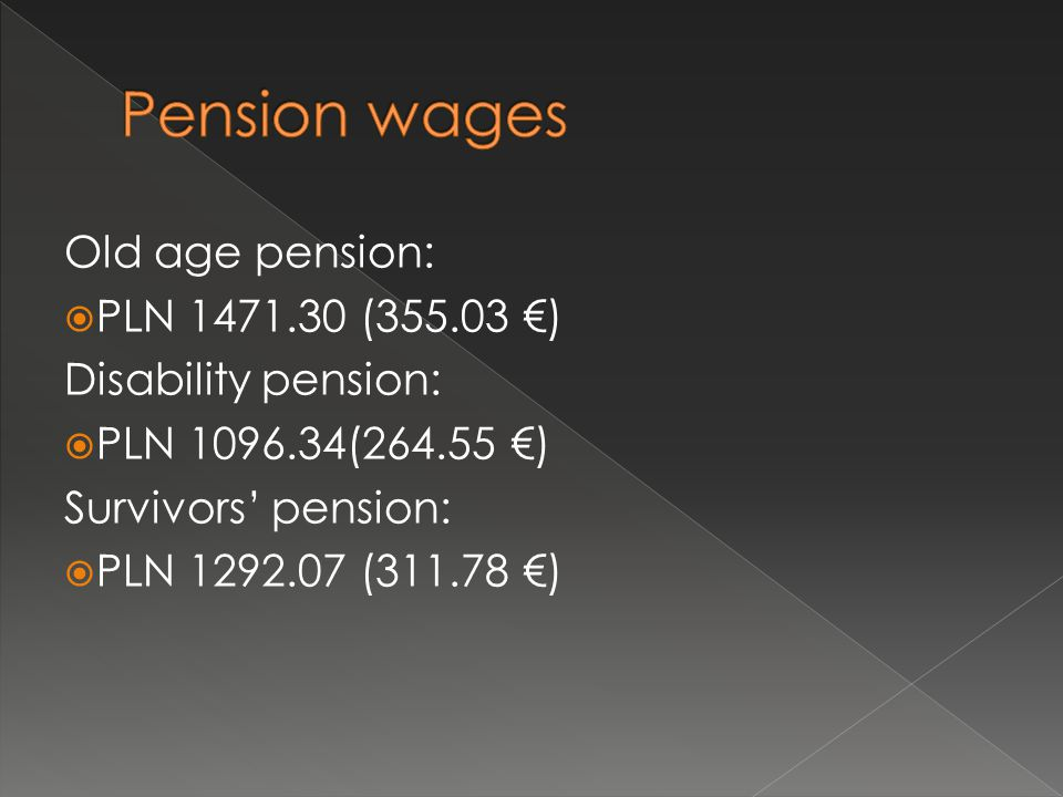 Old age pension:  PLN 1471.30 (355.03 €) Disability pension:  PLN 1096.34(264.55 €) Survivors' pension:  PLN 1292.07 (311.78 €)