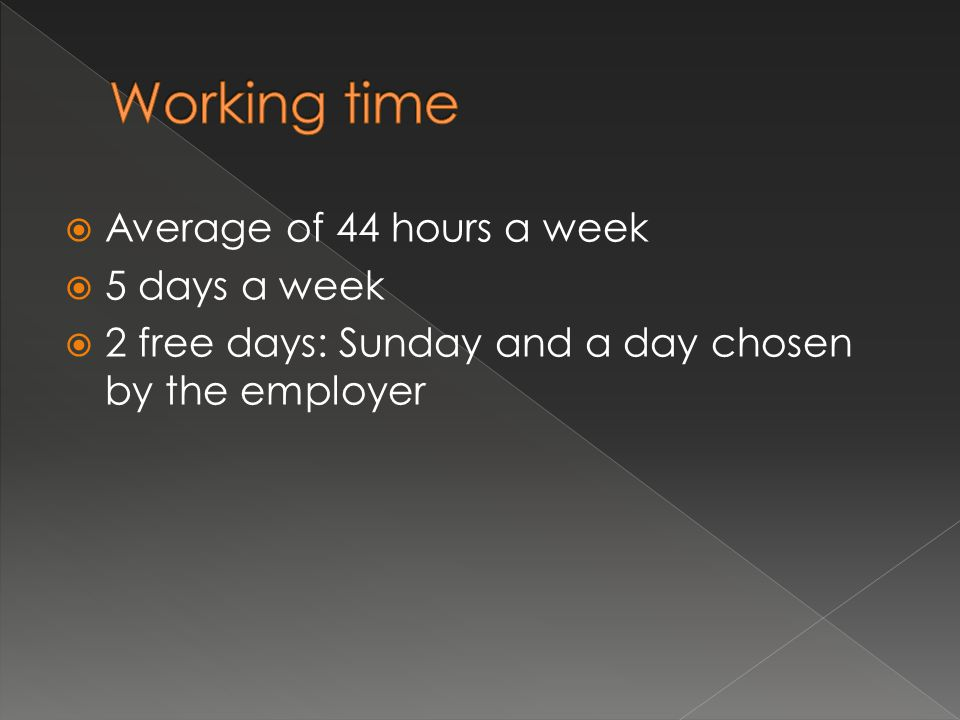  Average of 44 hours a week  5 days a week  2 free days: Sunday and a day chosen by the employer