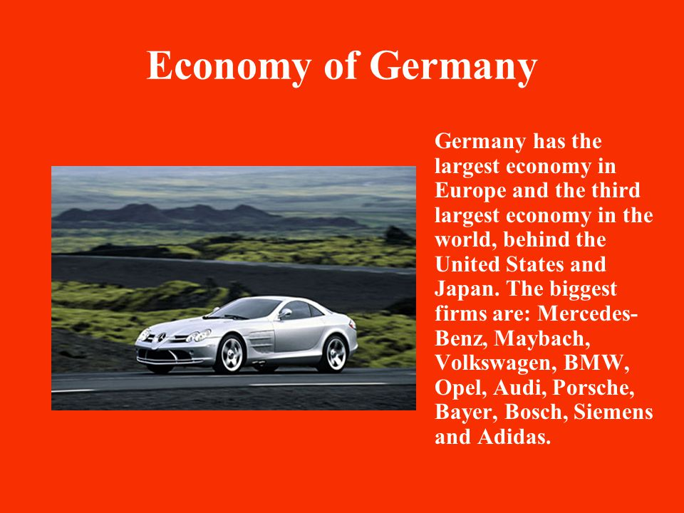 Economy of Germany Germany has the largest economy in Europe and the third largest economy in the world, behind the United States and Japan.
