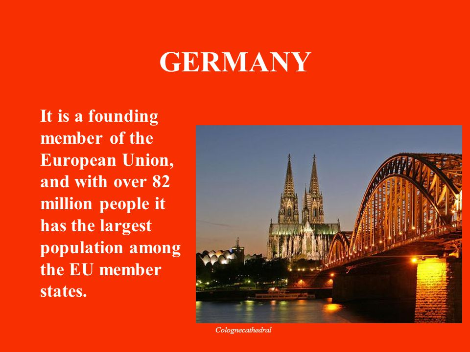 GERMANY It is a founding member of the European Union, and with over 82 million people it has the largest population among the EU member states. Colog