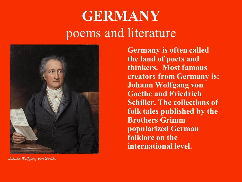 GERMANY poems and literature Germany is often called the land of poets and thinkers. Most famous creators from Germany is: Johann Wolfgang von Goethe