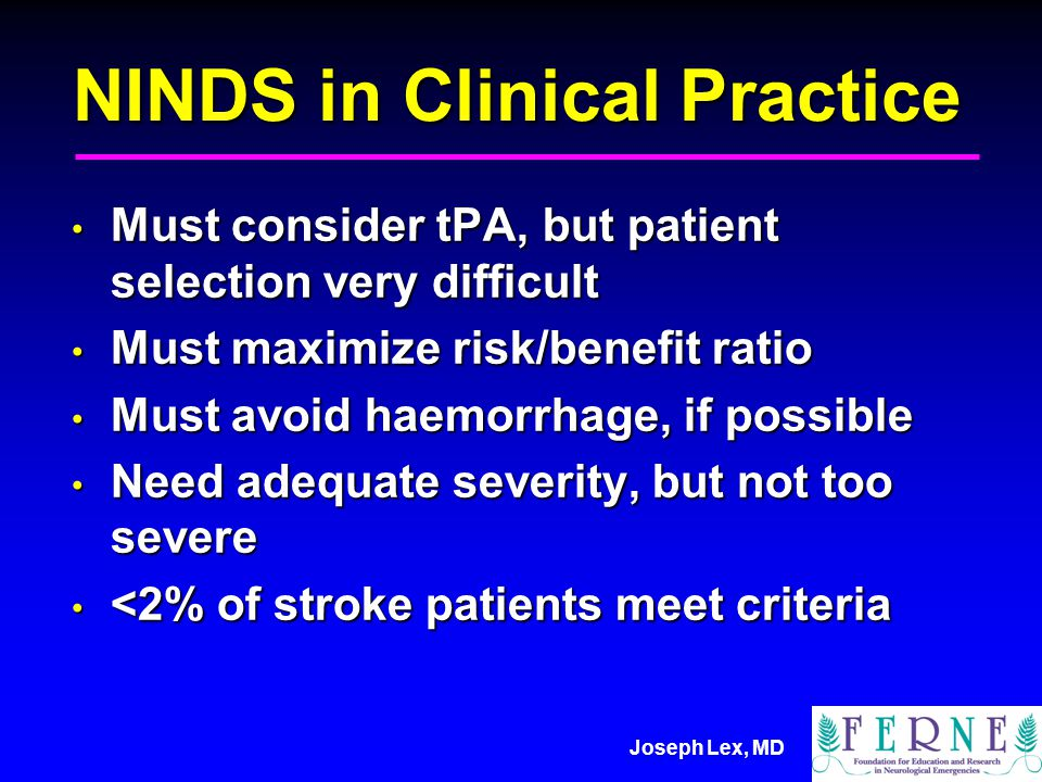Joseph Lex, MD NINDS in Clinical Practice Must consider tPA, but patient selection very difficult Must consider tPA, but patient selection very difficult Must maximize risk/benefit ratio Must maximize risk/benefit ratio Must avoid haemorrhage, if possible Must avoid haemorrhage, if possible Need adequate severity, but not too severe Need adequate severity, but not too severe <2% of stroke patients meet criteria <2% of stroke patients meet criteria