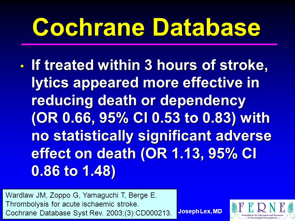 Joseph Lex, MD Cochrane Database If treated within 3 hours of stroke, lytics appeared more effective in reducing death or dependency (OR 0.66, 95% CI 0.53 to 0.83) with no statistically significant adverse effect on death (OR 1.13, 95% CI 0.86 to 1.48) If treated within 3 hours of stroke, lytics appeared more effective in reducing death or dependency (OR 0.66, 95% CI 0.53 to 0.83) with no statistically significant adverse effect on death (OR 1.13, 95% CI 0.86 to 1.48) Wardlaw JM, Zoppo G, Yamaguchi T, Berge E.