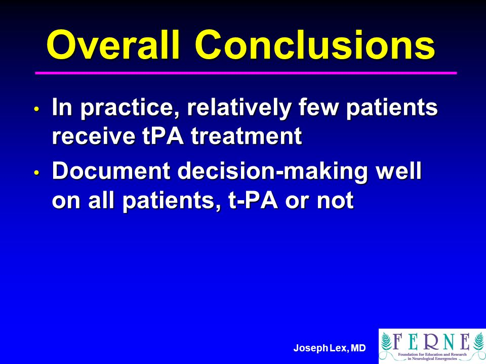 Joseph Lex, MD Overall Conclusions In practice, relatively few patients receive tPA treatment In practice, relatively few patients receive tPA treatment Document decision-making well on all patients, t-PA or not Document decision-making well on all patients, t-PA or not
