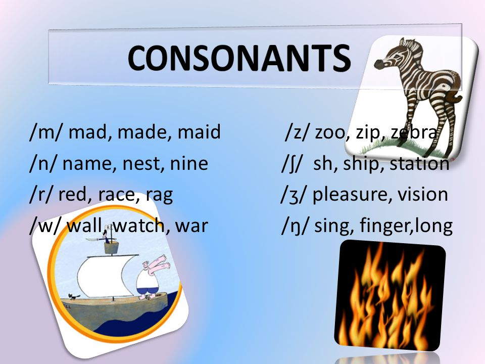 /m/ mad, made, maid /z/ zoo, zip, zebra /n/ name, nest, nine /ʃ/ sh, ship, station /r/ red, race, rag /ʒ/ pleasure, vision /w/ wall, watch, war /ŋ/ si