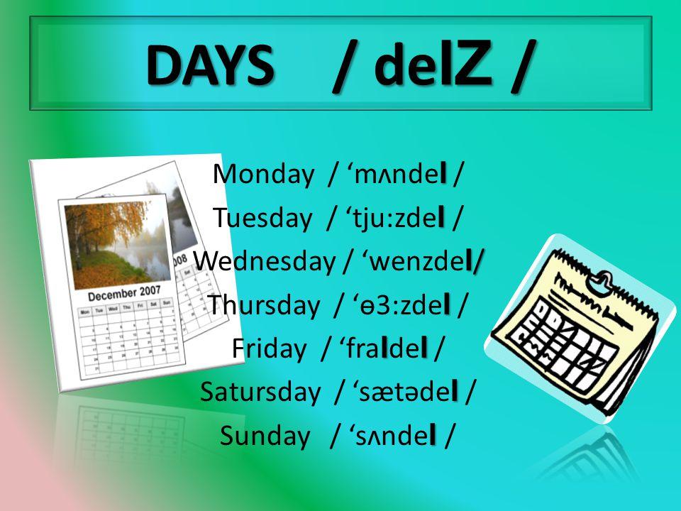 DAYS / deIZ / I Monday / 'mʌnde I / I Tuesday / 'tju:zde I / I / Wednesday / 'wenzde I / I Thursday / 'ɵ3:zde I / II Friday / 'fra I de I / I Satursday / 'sætəde I / I Sunday / 'sʌnde I /