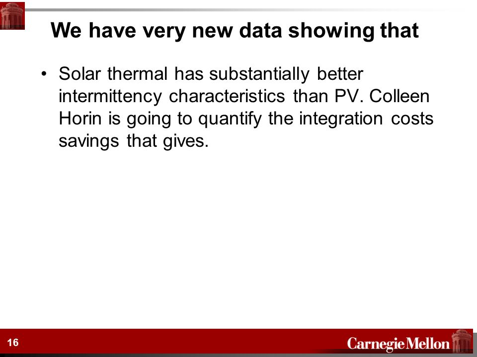 16 We have very new data showing that Solar thermal has substantially better intermittency characteristics than PV. Colleen Horin is going to quantify