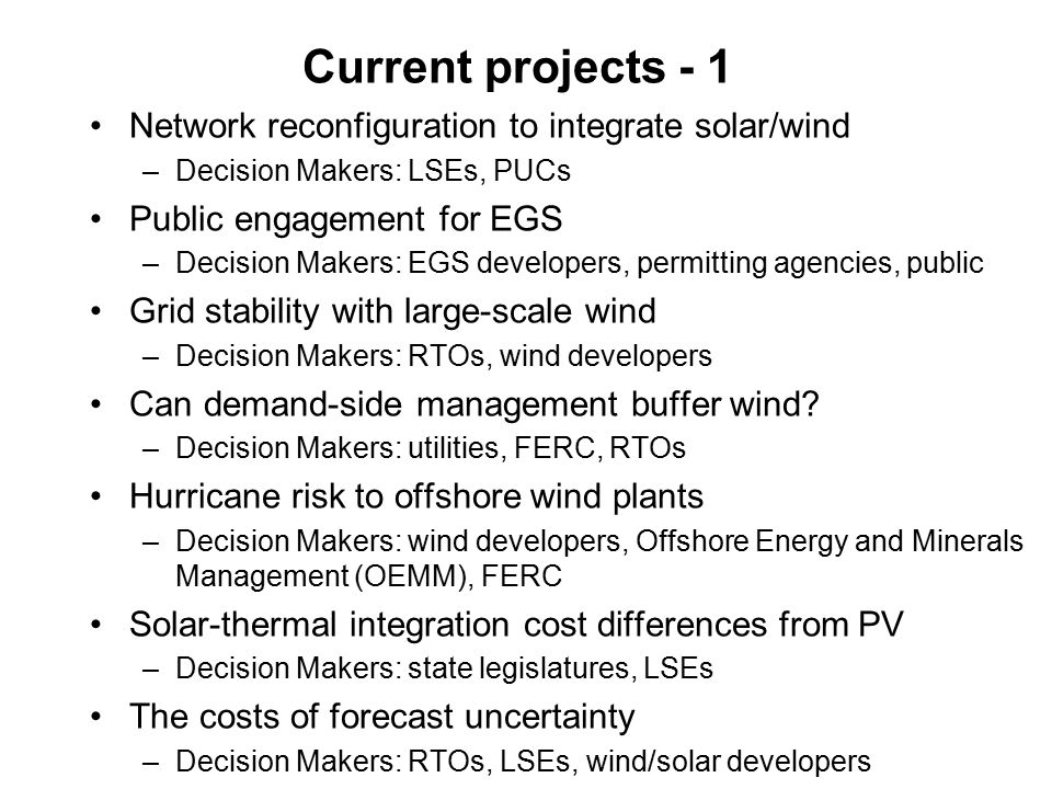 Current projects - 1 Network reconfiguration to integrate solar/wind –Decision Makers: LSEs, PUCs Public engagement for EGS –Decision Makers: EGS deve