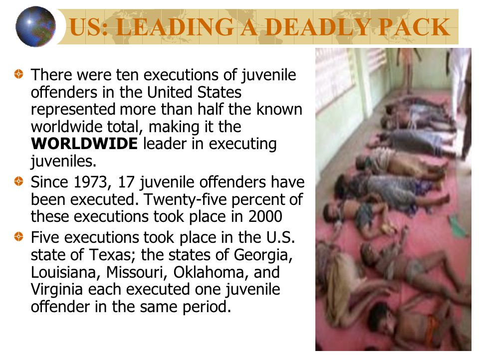 US: LEADING A DEADLY PACK There were ten executions of juvenile offenders in the United States represented more than half the known worldwide total, making it the WORLDWIDE leader in executing juveniles.