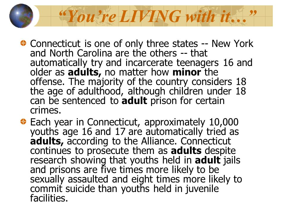 You're LIVING with it… Connecticut is one of only three states -- New York and North Carolina are the others -- that automatically try and incarcerate teenagers 16 and older as adults, no matter how minor the offense.