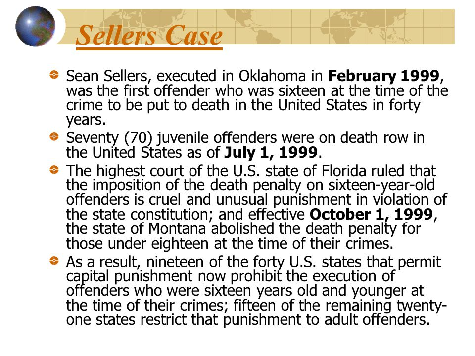 Sellers Case Sean Sellers, executed in Oklahoma in February 1999, was the first offender who was sixteen at the time of the crime to be put to death in the United States in forty years.