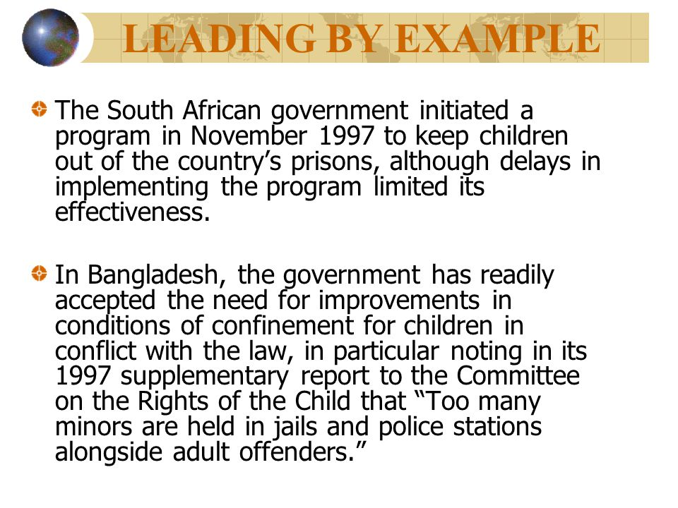LEADING BY EXAMPLE The South African government initiated a program in November 1997 to keep children out of the country's prisons, although delays in implementing the program limited its effectiveness.