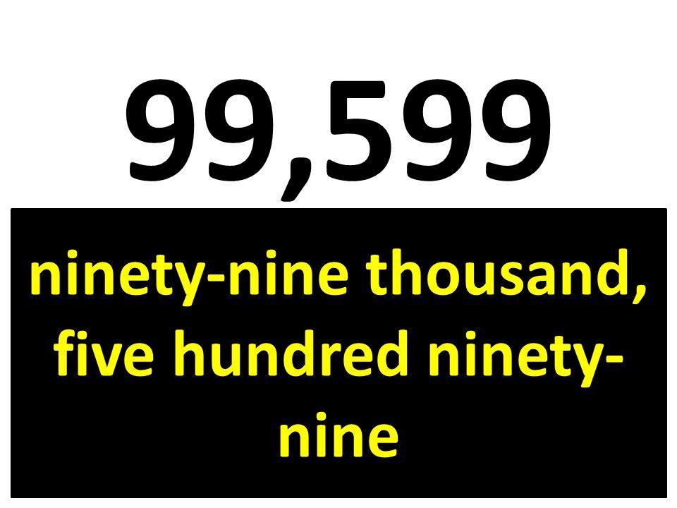 99,599 ninety-nine thousand, five hundred ninety- nine