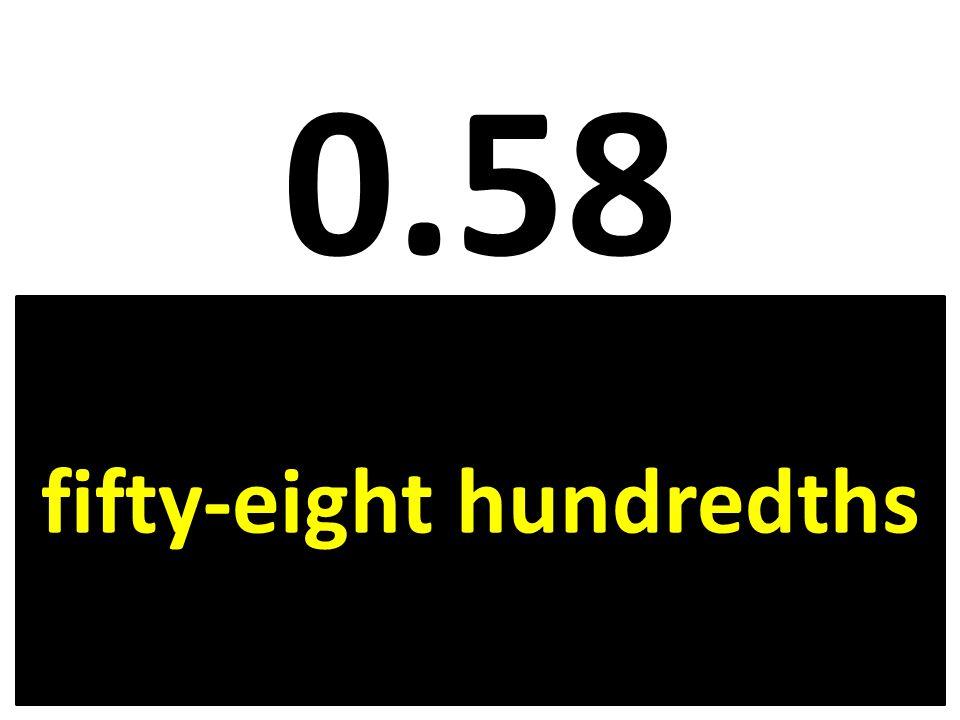 0.58 fifty-eight hundredths