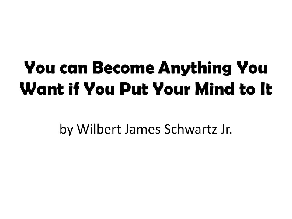 You Can Become Anything You Want If You Put Your Mind To It By: Wilbert James Schwartz Jr. music