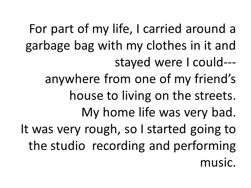For part of my life, I carried around a garbage bag with my clothes in it and stayed were I could--- anywhere from one of my friend's house to living on the streets.