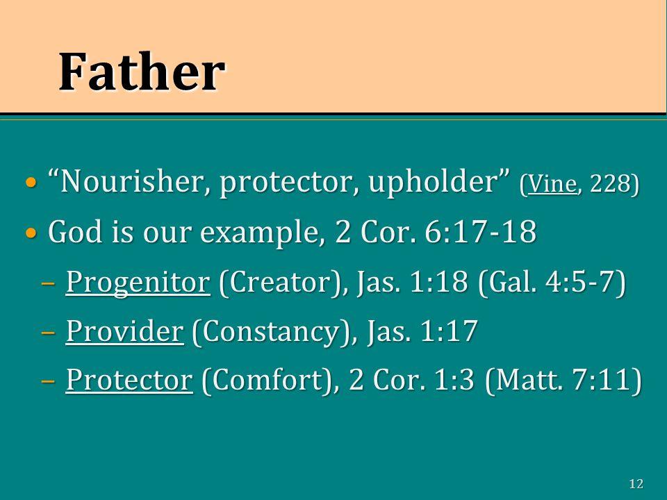 12 Father Nourisher, protector, upholder (Vine, 228) Nourisher, protector, upholder (Vine, 228) God is our example, 2 Cor.