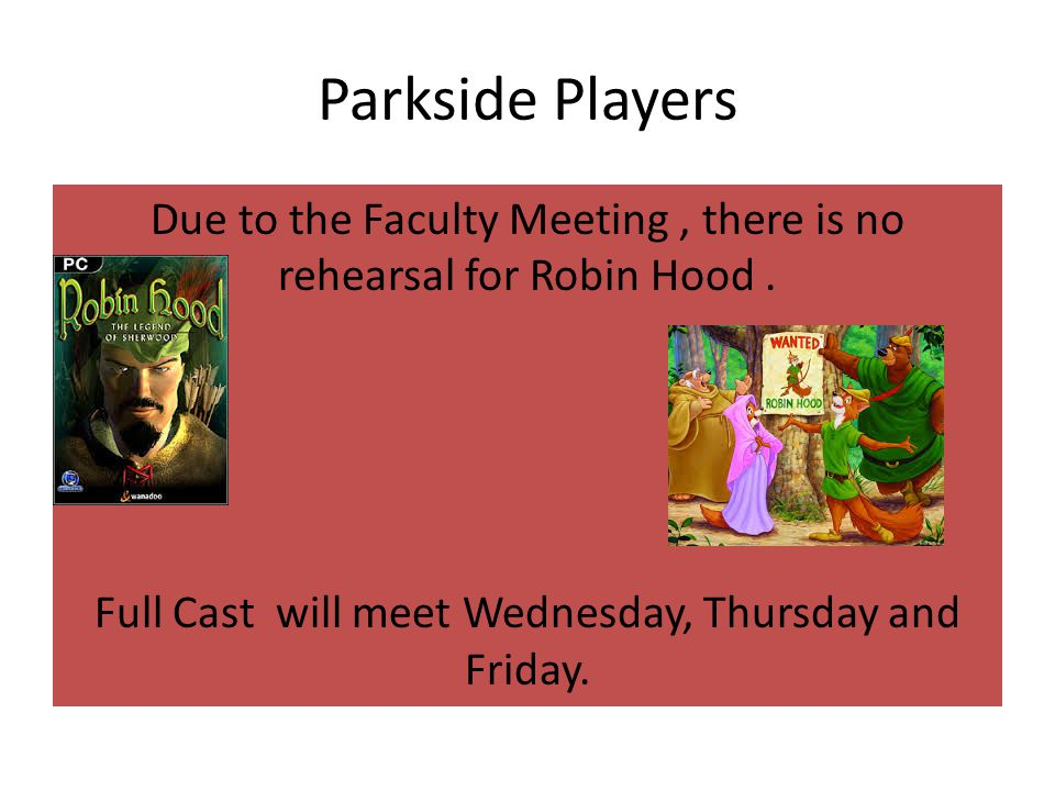 Parkside Players Due to the Faculty Meeting, there is no rehearsal for Robin Hood.
