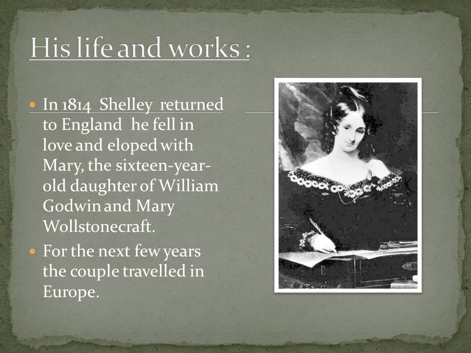 Shelley eloped to Scotland with Harriet Westbrook, a sixteen year old daughter of a coffee-house keeper. This created a terrible scandal and Shelley's