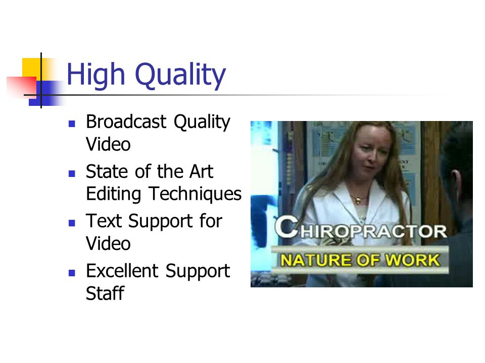 High Quality Broadcast Quality Video State of the Art Editing Techniques Text Support for Video Excellent Support Staff