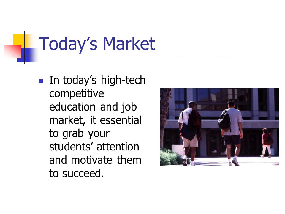 Today's Market In today's high-tech competitive education and job market, it essential to grab your students' attention and motivate them to succeed.
