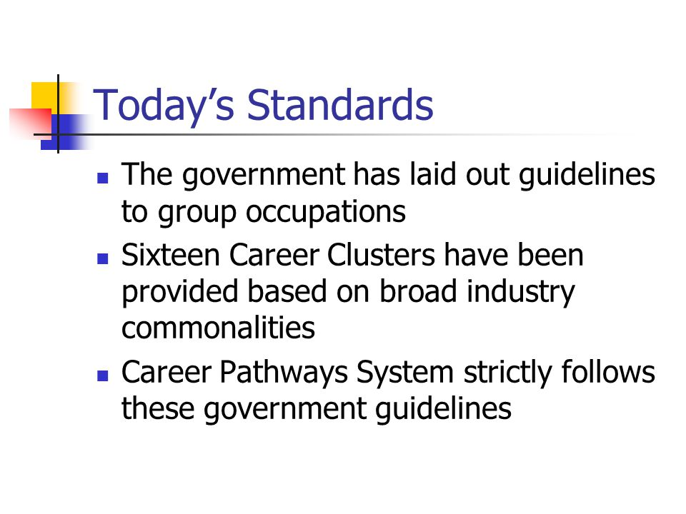 Today's Standards The government has laid out guidelines to group occupations Sixteen Career Clusters have been provided based on broad industry commonalities Career Pathways System strictly follows these government guidelines
