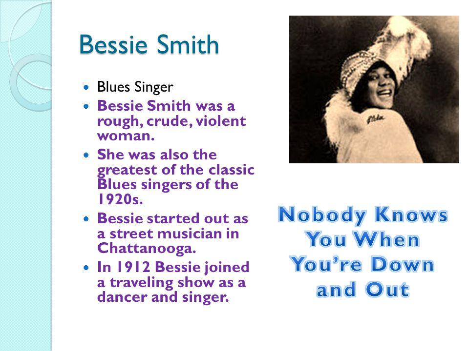 Bessie Smith Blues Singer Bessie Smith was a rough, crude, violent woman.
