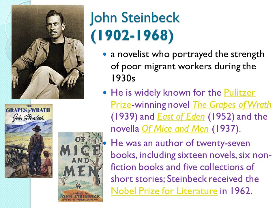 John Steinbeck (1902-1968) a novelist who portrayed the strength of poor migrant workers during the 1930s He is widely known for the Pulitzer Prize-winning novel The Grapes of Wrath (1939) and East of Eden (1952) and the novella Of Mice and Men (1937).Pulitzer PrizeThe Grapes of WrathEast of EdenOf Mice and Men He was an author of twenty-seven books, including sixteen novels, six non- fiction books and five collections of short stories; Steinbeck received the Nobel Prize for Literature in 1962.