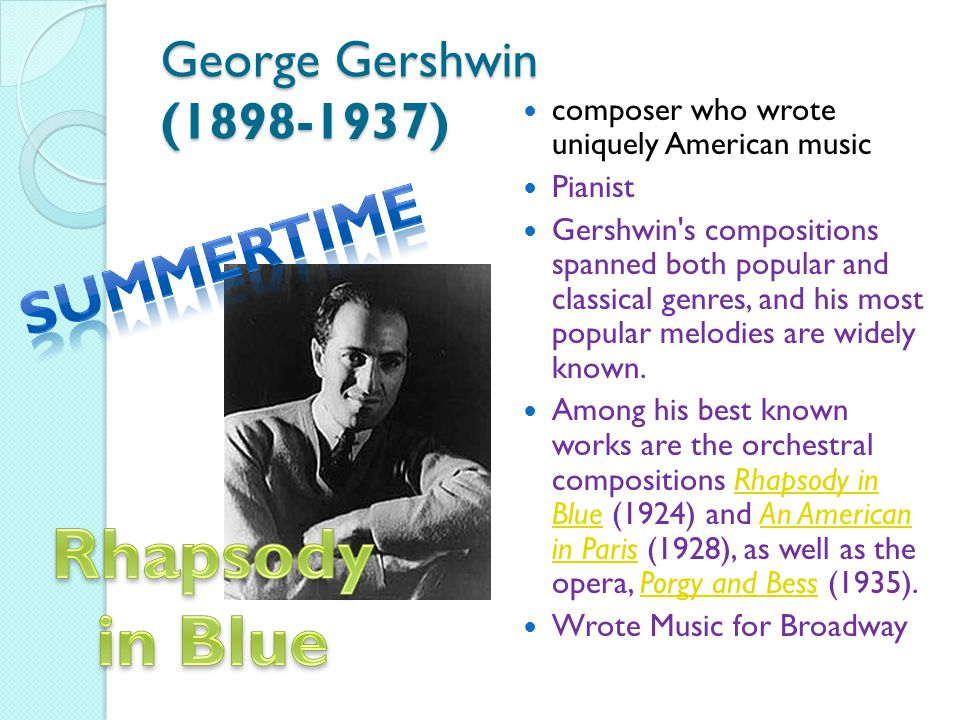 George Gershwin (1898-1937) composer who wrote uniquely American music Pianist Gershwin s compositions spanned both popular and classical genres, and his most popular melodies are widely known.