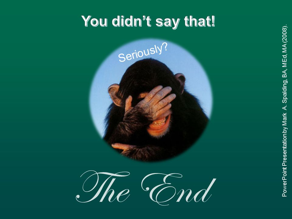 The End PowerPoint Presentation by Mark A. Spalding, BA, MEd, MA (2008). Seriously