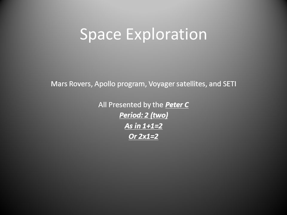 Space Exploration Mars Rovers, Apollo program, Voyager satellites, and SETI All Presented by the Peter C Period: 2 (two) As in 1+1=2 Or 2x1=2 ®