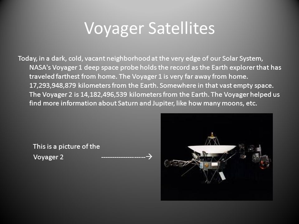 Voyager Satellites Today, in a dark, cold, vacant neighborhood at the very edge of our Solar System, NASA s Voyager 1 deep space probe holds the record as the Earth explorer that has traveled farthest from home.