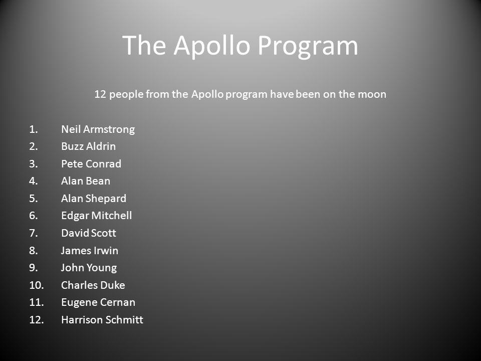 The Apollo Program 12 people from the Apollo program have been on the moon 1.Neil Armstrong 2.Buzz Aldrin 3.Pete Conrad 4.Alan Bean 5.Alan Shepard 6.Edgar Mitchell 7.David Scott 8.James Irwin 9.John Young 10.Charles Duke 11.Eugene Cernan 12.Harrison Schmitt