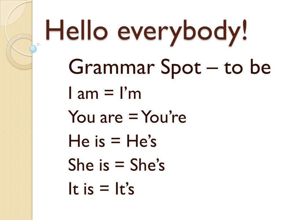 Hello everybody! Grammar Spot – to be I am = I'm You are = You're He is = He's She is = She's It is = It's