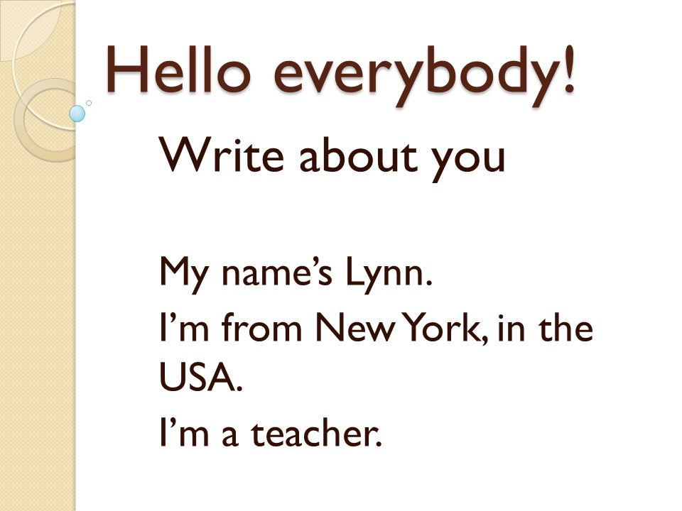 Hello everybody! Write about you My name's Lynn. I'm from New York, in the USA. I'm a teacher.