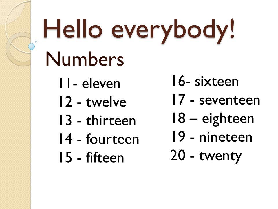 Hello everybody! Numbers 11- eleven 12 - twelve 13 - thirteen 14 - fourteen 15 - fifteen 16- sixteen 17 - seventeen 18 – eighteen 19 - nineteen 20 - t
