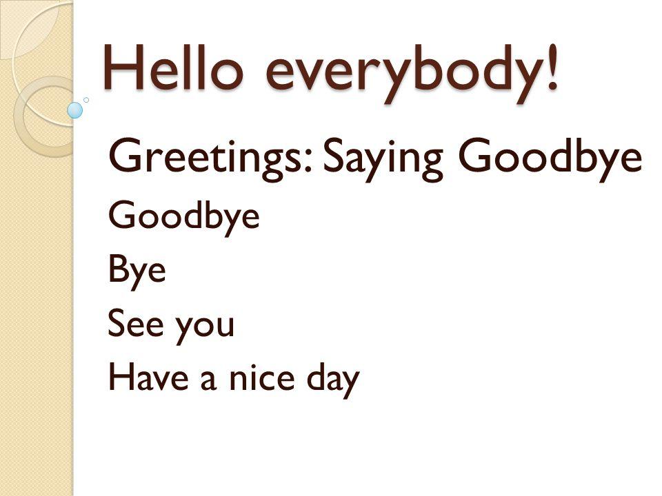 Hello everybody! Greetings: Saying Goodbye Goodbye Bye See you Have a nice day